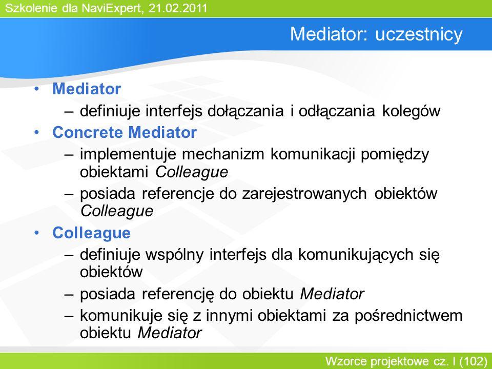 Szkolenie dla NaviExpert, 21.02.2011 Wzorce projektowe cz. I (102) Mediator: uczestnicy Mediator –definiuje interfejs dołączania i odłączania kolegów