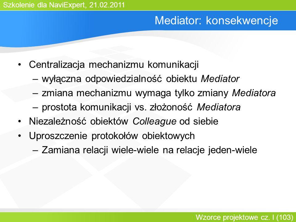 Szkolenie dla NaviExpert, 21.02.2011 Wzorce projektowe cz. I (103) Mediator: konsekwencje Centralizacja mechanizmu komunikacji –wyłączna odpowiedzialn