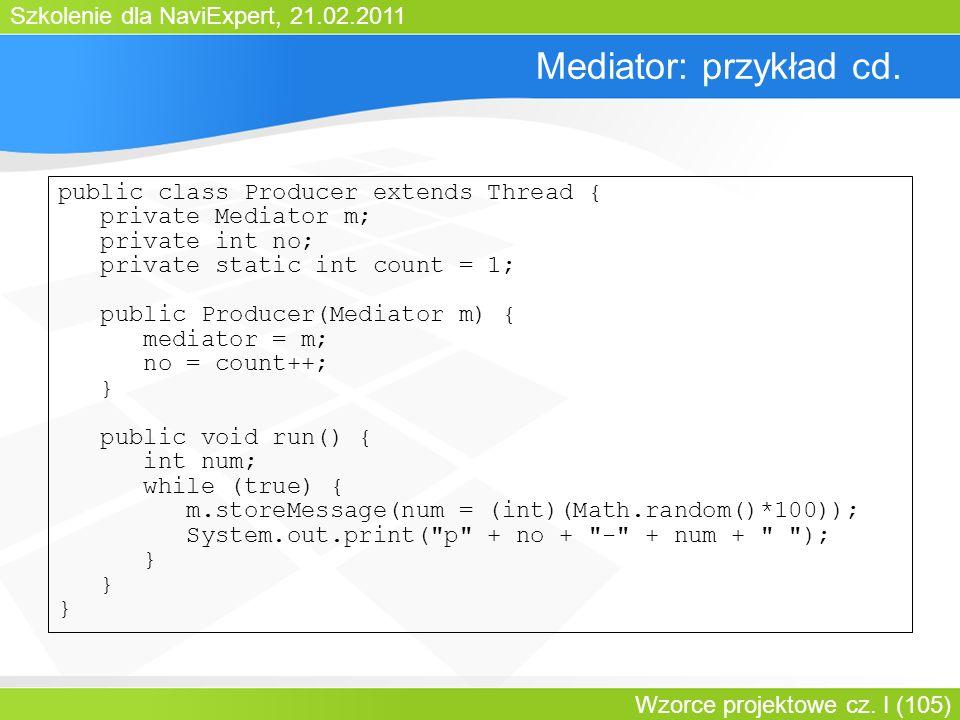 Szkolenie dla NaviExpert, 21.02.2011 Wzorce projektowe cz. I (105) Mediator: przykład cd. public class Producer extends Thread { private Mediator m; p