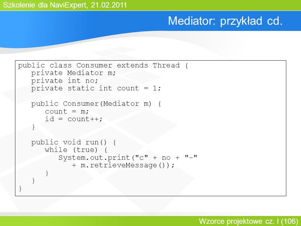 Szkolenie dla NaviExpert, 21.02.2011 Wzorce projektowe cz. I (106) Mediator: przykład cd. public class Consumer extends Thread { private Mediator m; p