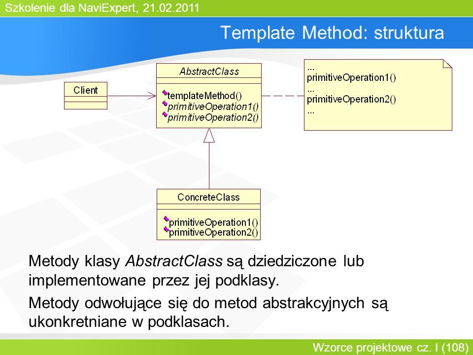 Szkolenie dla NaviExpert, 21.02.2011 Wzorce projektowe cz. I (108) Template Method: struktura Metody klasy AbstractClass są dziedziczone lub implement