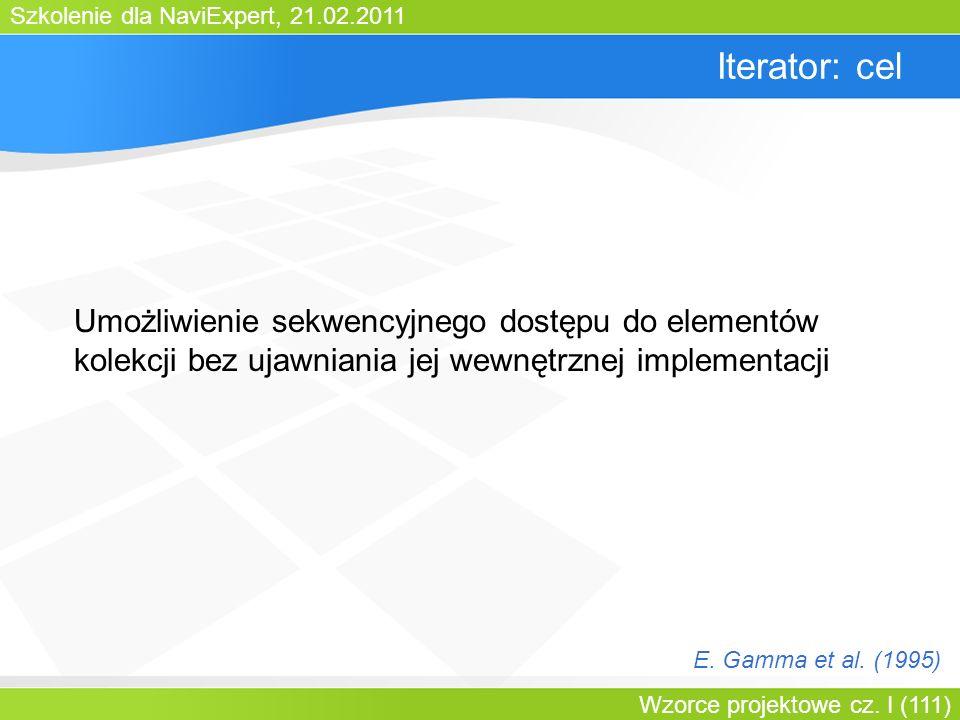 Szkolenie dla NaviExpert, 21.02.2011 Wzorce projektowe cz. I (111) Iterator: cel Umożliwienie sekwencyjnego dostępu do elementów kolekcji bez ujawnian