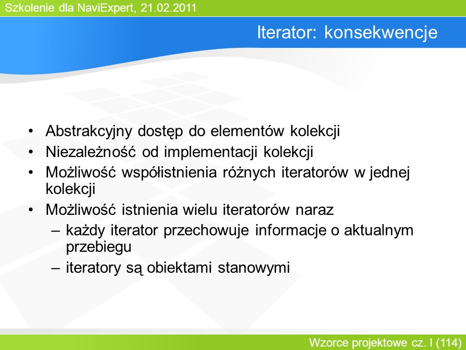 Szkolenie dla NaviExpert, 21.02.2011 Wzorce projektowe cz. I (114) Iterator: konsekwencje Abstrakcyjny dostęp do elementów kolekcji Niezależność od im