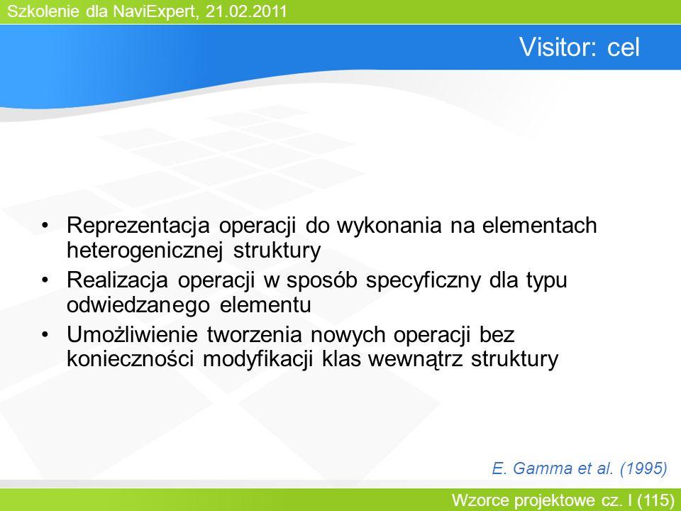 Szkolenie dla NaviExpert, 21.02.2011 Wzorce projektowe cz. I (115) Visitor: cel Reprezentacja operacji do wykonania na elementach heterogenicznej stru