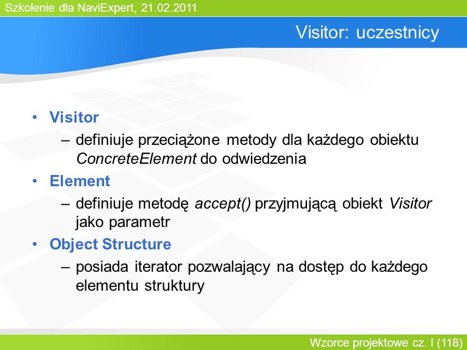 Szkolenie dla NaviExpert, 21.02.2011 Wzorce projektowe cz. I (118) Visitor: uczestnicy Visitor –definiuje przeciążone metody dla każdego obiektu Concr