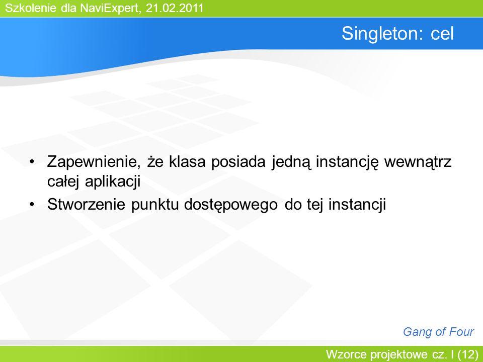 Szkolenie dla NaviExpert, 21.02.2011 Wzorce projektowe cz. I (12) Singleton: cel Zapewnienie, że klasa posiada jedną instancję wewnątrz całej aplikacj