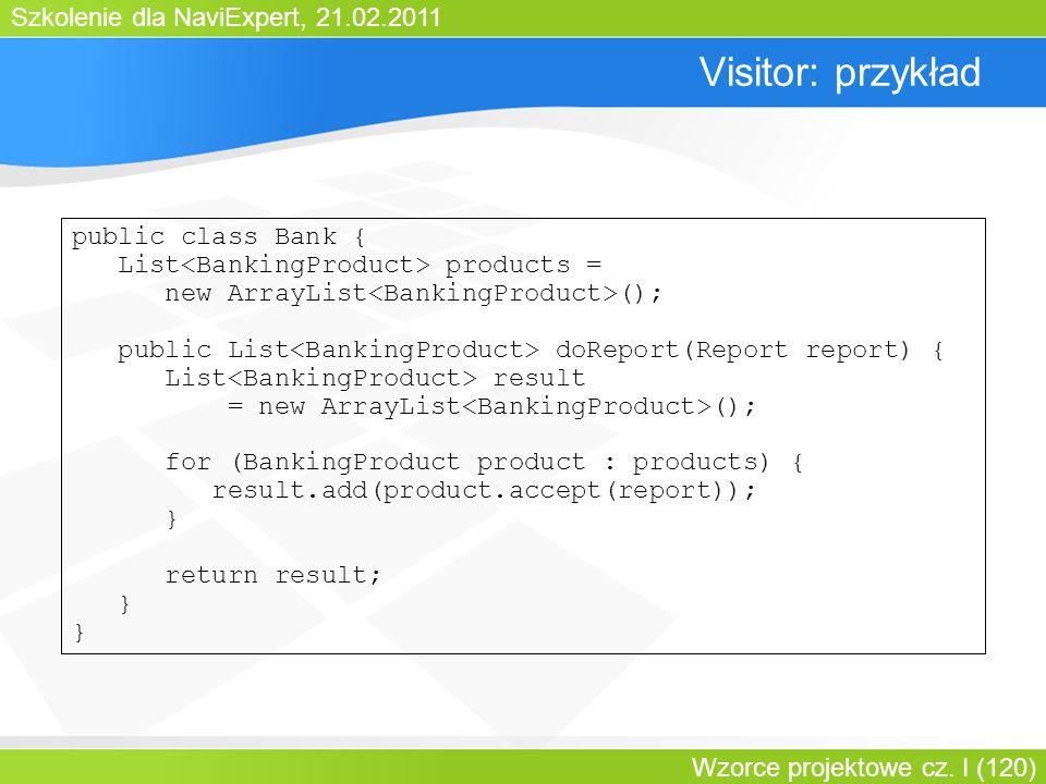 Szkolenie dla NaviExpert, 21.02.2011 Wzorce projektowe cz. I (120) Visitor: przykład public class Bank { List products = new ArrayList (); public List