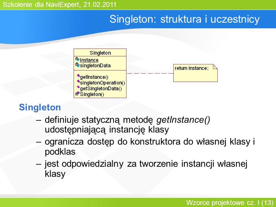 Szkolenie dla NaviExpert, 21.02.2011 Wzorce projektowe cz. I (13) Singleton: struktura i uczestnicy Singleton –definiuje statyczną metodę getInstance(