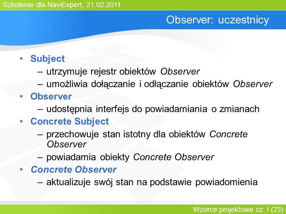 Szkolenie dla NaviExpert, 21.02.2011 Wzorce projektowe cz. I (23) Observer: uczestnicy Subject –utrzymuje rejestr obiektów Observer –umożliwia dołącza