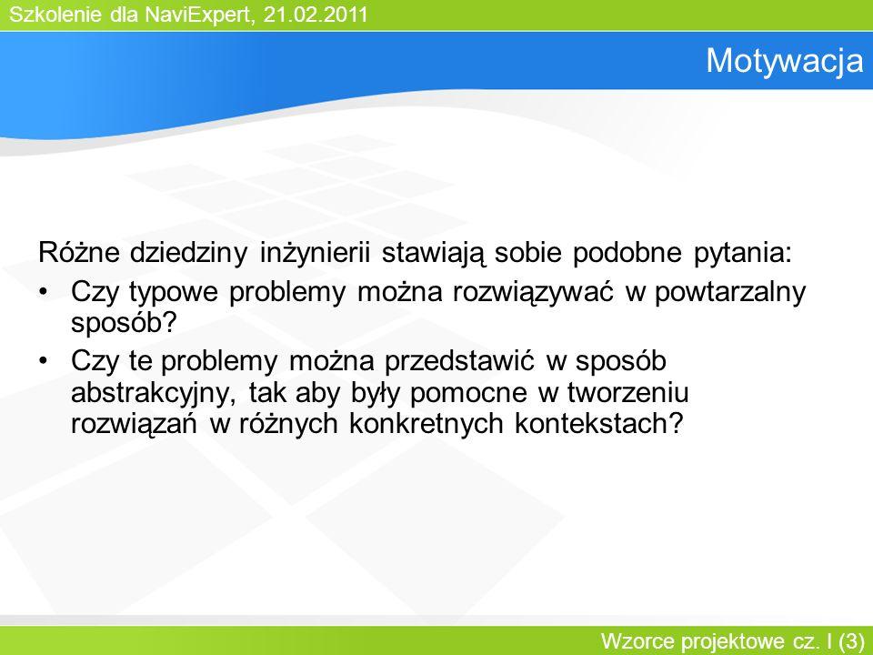 Szkolenie dla NaviExpert, 21.02.2011 Wzorce projektowe cz. I (3) Motywacja Różne dziedziny inżynierii stawiają sobie podobne pytania: Czy typowe probl