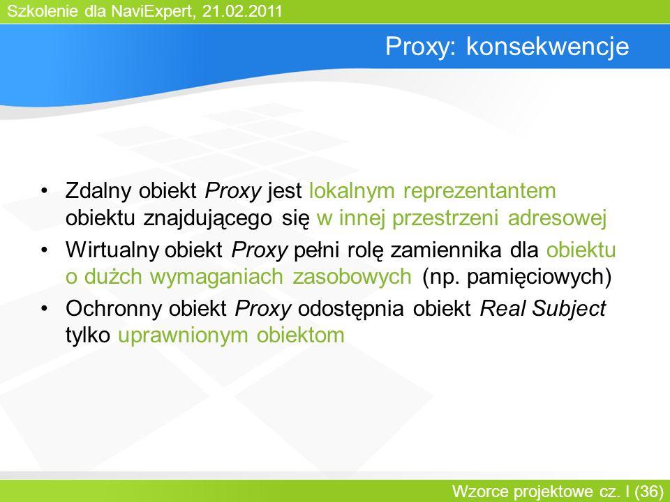 Szkolenie dla NaviExpert, 21.02.2011 Wzorce projektowe cz. I (36) Proxy: konsekwencje Zdalny obiekt Proxy jest lokalnym reprezentantem obiektu znajduj