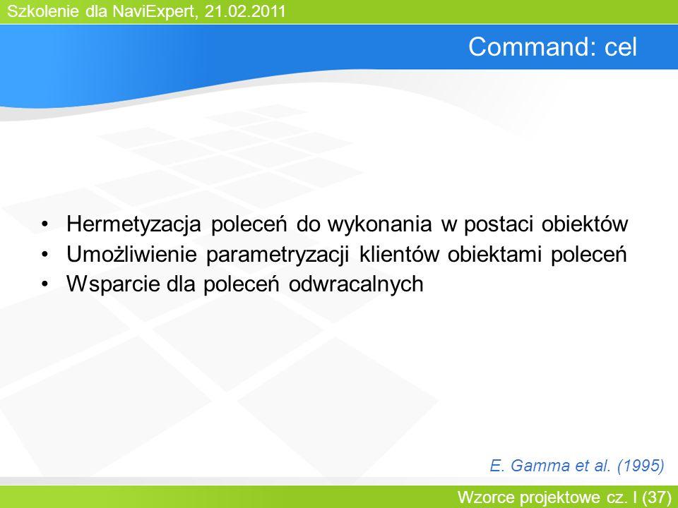 Szkolenie dla NaviExpert, 21.02.2011 Wzorce projektowe cz. I (37) Command: cel Hermetyzacja poleceń do wykonania w postaci obiektów Umożliwienie param