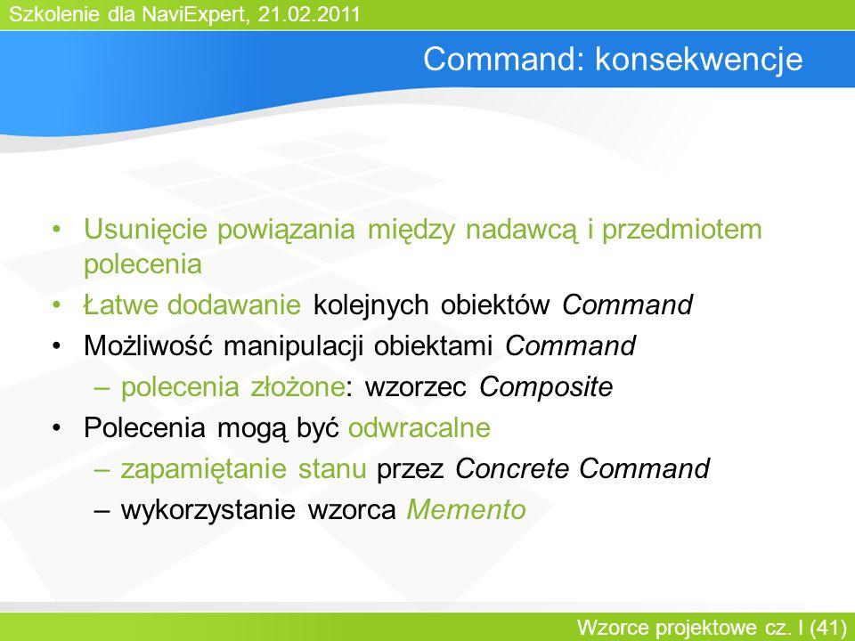 Szkolenie dla NaviExpert, 21.02.2011 Wzorce projektowe cz. I (41) Command: konsekwencje Usunięcie powiązania między nadawcą i przedmiotem polecenia Ła