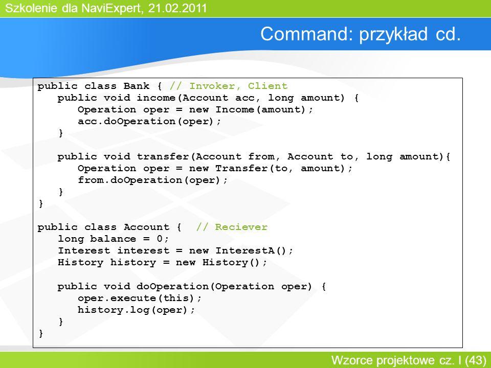 Szkolenie dla NaviExpert, 21.02.2011 Wzorce projektowe cz. I (43) Command: przykład cd. public class Bank { // Invoker, Client public void income(Acco
