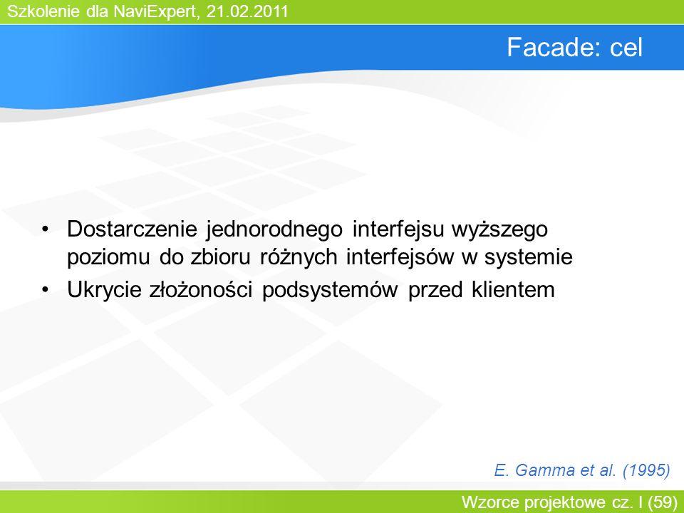 Szkolenie dla NaviExpert, 21.02.2011 Wzorce projektowe cz. I (59) Facade: cel Dostarczenie jednorodnego interfejsu wyższego poziomu do zbioru różnych