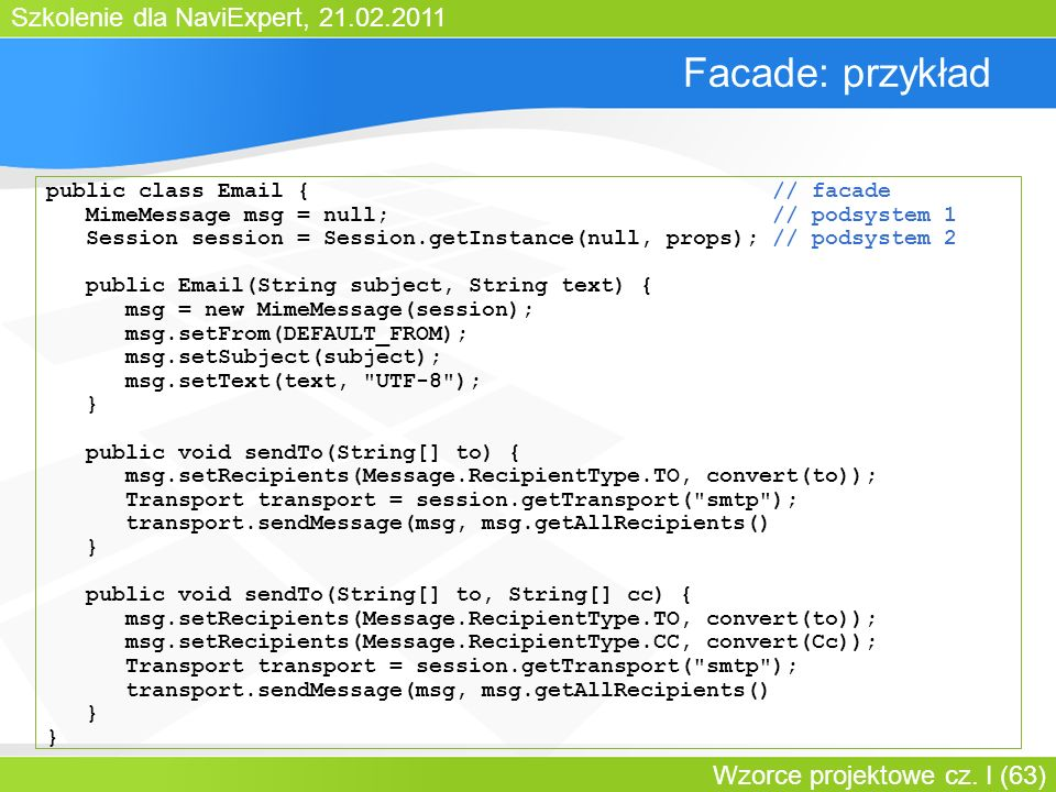 Szkolenie dla NaviExpert, 21.02.2011 Wzorce projektowe cz. I (63) Facade: przykład public class Email { // facade MimeMessage msg = null; // podsystem