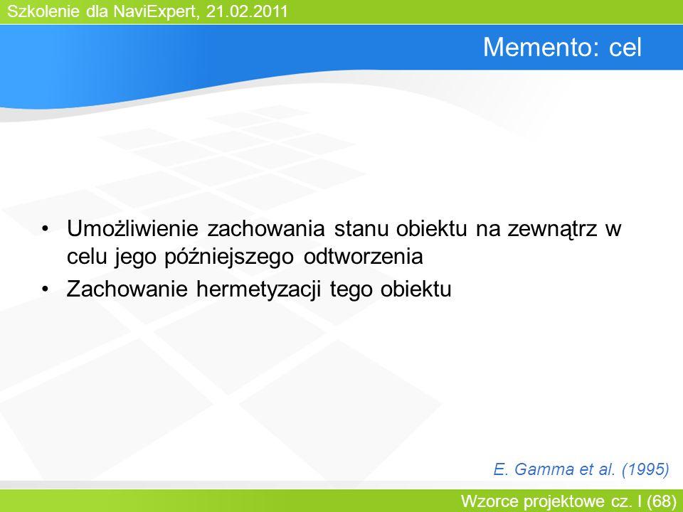 Szkolenie dla NaviExpert, 21.02.2011 Wzorce projektowe cz. I (68) Memento: cel Umożliwienie zachowania stanu obiektu na zewnątrz w celu jego późniejsz