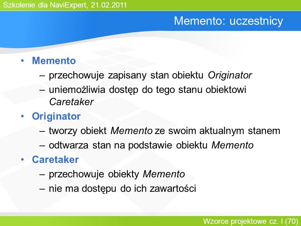 Szkolenie dla NaviExpert, 21.02.2011 Wzorce projektowe cz. I (70) Memento: uczestnicy Memento –przechowuje zapisany stan obiektu Originator –uniemożli