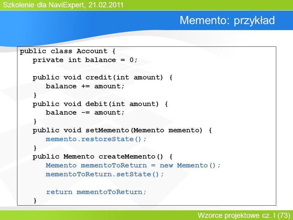 Szkolenie dla NaviExpert, 21.02.2011 Wzorce projektowe cz. I (73) Memento: przykład public class Account { private int balance = 0; public void credit