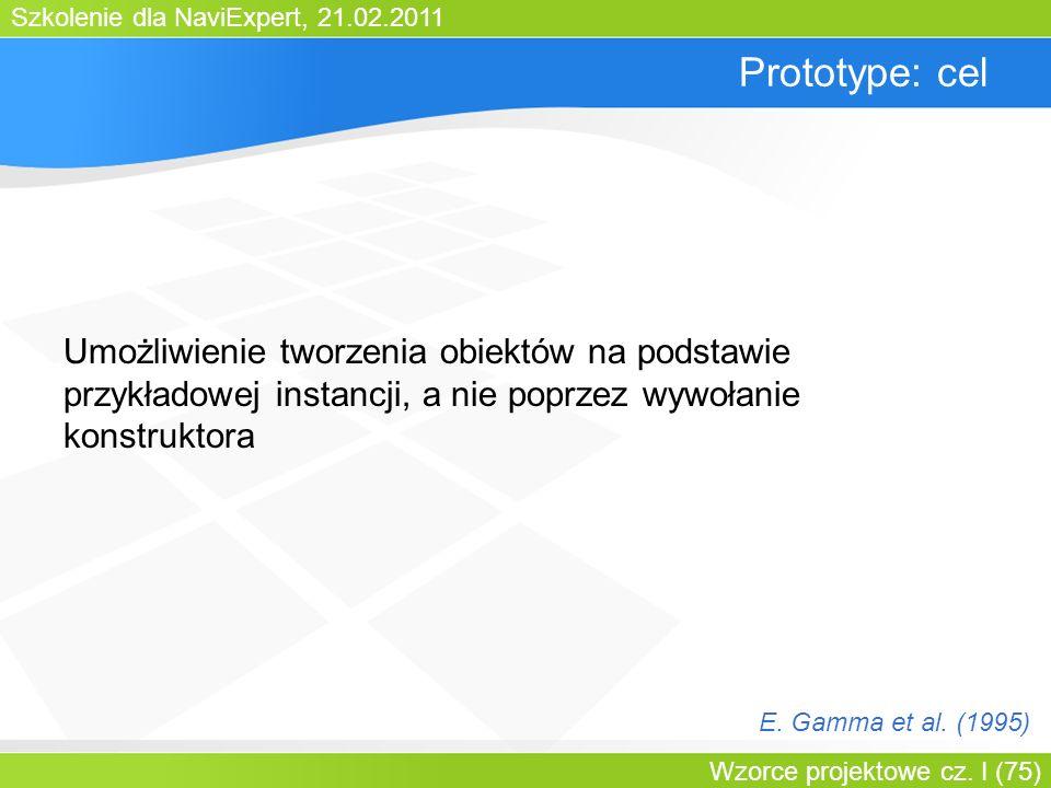 Szkolenie dla NaviExpert, 21.02.2011 Wzorce projektowe cz. I (75) Prototype: cel Umożliwienie tworzenia obiektów na podstawie przykładowej instancji,