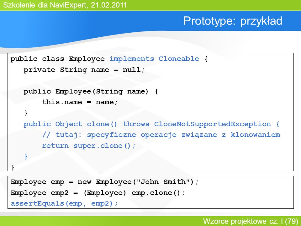 Szkolenie dla NaviExpert, 21.02.2011 Wzorce projektowe cz. I (79) Prototype: przykład public class Employee implements Cloneable { private String name