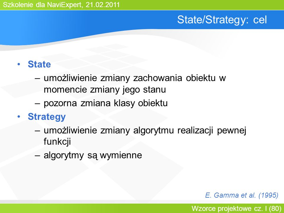 Szkolenie dla NaviExpert, 21.02.2011 Wzorce projektowe cz. I (80) State/Strategy: cel State –umożliwienie zmiany zachowania obiektu w momencie zmiany