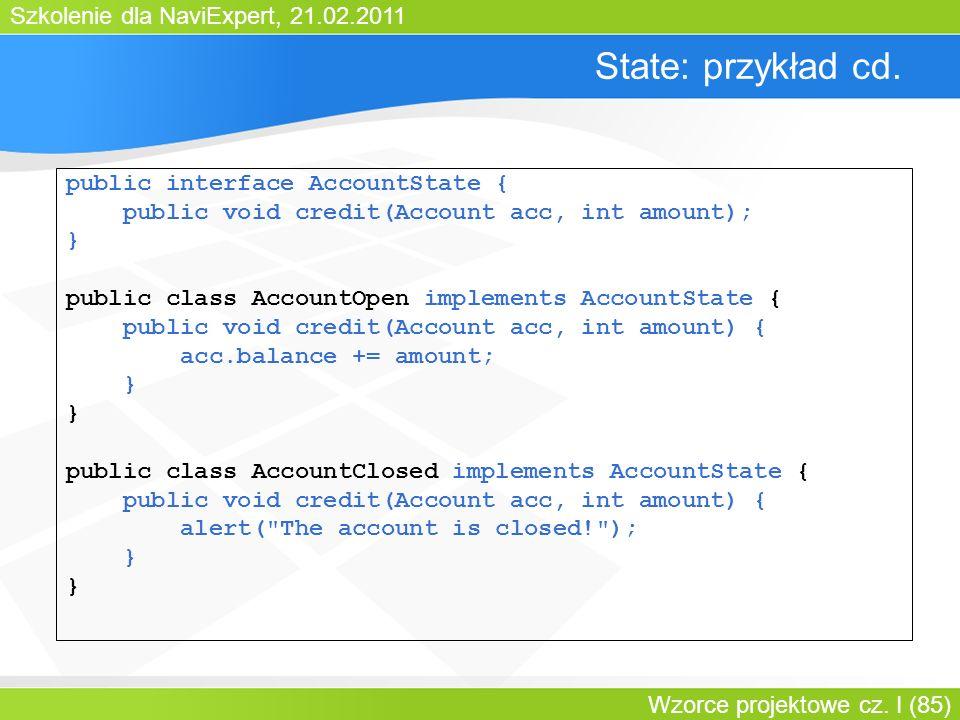 Szkolenie dla NaviExpert, 21.02.2011 Wzorce projektowe cz. I (85) State: przykład cd. public interface AccountState { public void credit(Account acc,