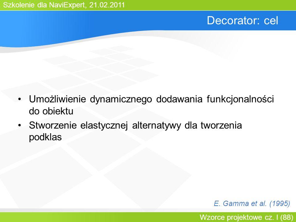 Szkolenie dla NaviExpert, 21.02.2011 Wzorce projektowe cz. I (88) Decorator: cel Umożliwienie dynamicznego dodawania funkcjonalności do obiektu Stworz