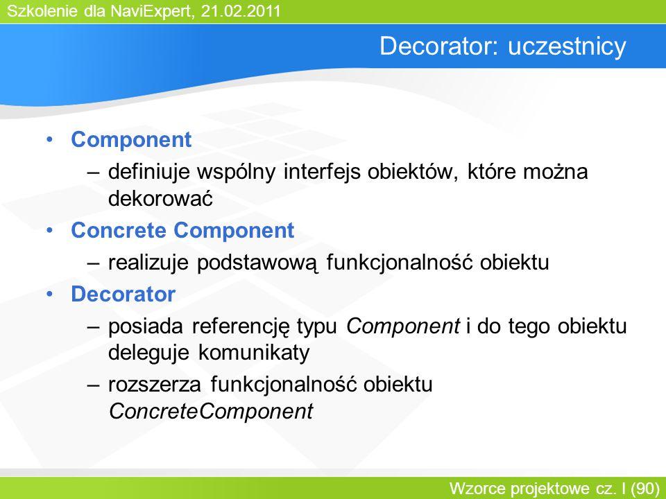 Szkolenie dla NaviExpert, 21.02.2011 Wzorce projektowe cz. I (90) Decorator: uczestnicy Component –definiuje wspólny interfejs obiektów, które można d