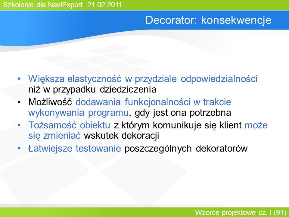 Szkolenie dla NaviExpert, 21.02.2011 Wzorce projektowe cz. I (91) Decorator: konsekwencje Większa elastyczność w przydziale odpowiedzialności niż w pr