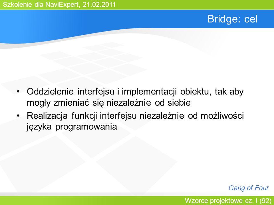 Szkolenie dla NaviExpert, 21.02.2011 Wzorce projektowe cz. I (92) Bridge: cel Oddzielenie interfejsu i implementacji obiektu, tak aby mogły zmieniać s
