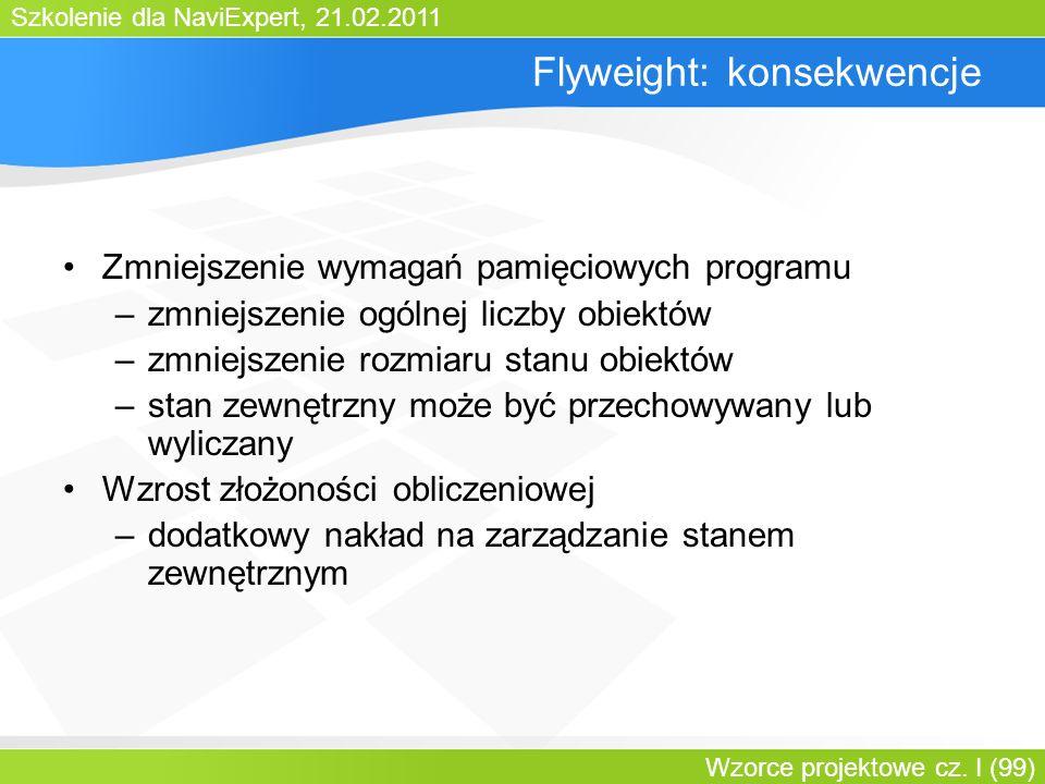 Szkolenie dla NaviExpert, 21.02.2011 Wzorce projektowe cz. I (99) Flyweight: konsekwencje Zmniejszenie wymagań pamięciowych programu –zmniejszenie ogó