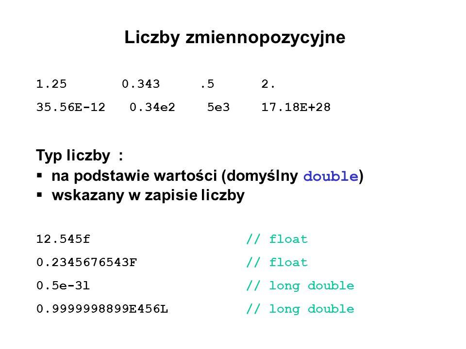 Liczby zmiennopozycyjne 1.25 0.343.5 2. 35.56E-12 0.34e2 5e3 17.18E+28 Typ liczby : na podstawie wartości (domyślny double ) wskazany w zapisie liczby