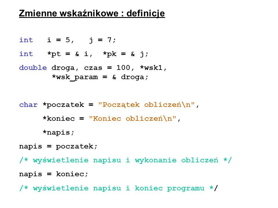 Zmienne wskaźnikowe : definicje int i = 5, j = 7; int *pt = & i, *pk = & j; double droga, czas = 100, *wsk1, *wsk_param = & droga; char *poczatek =