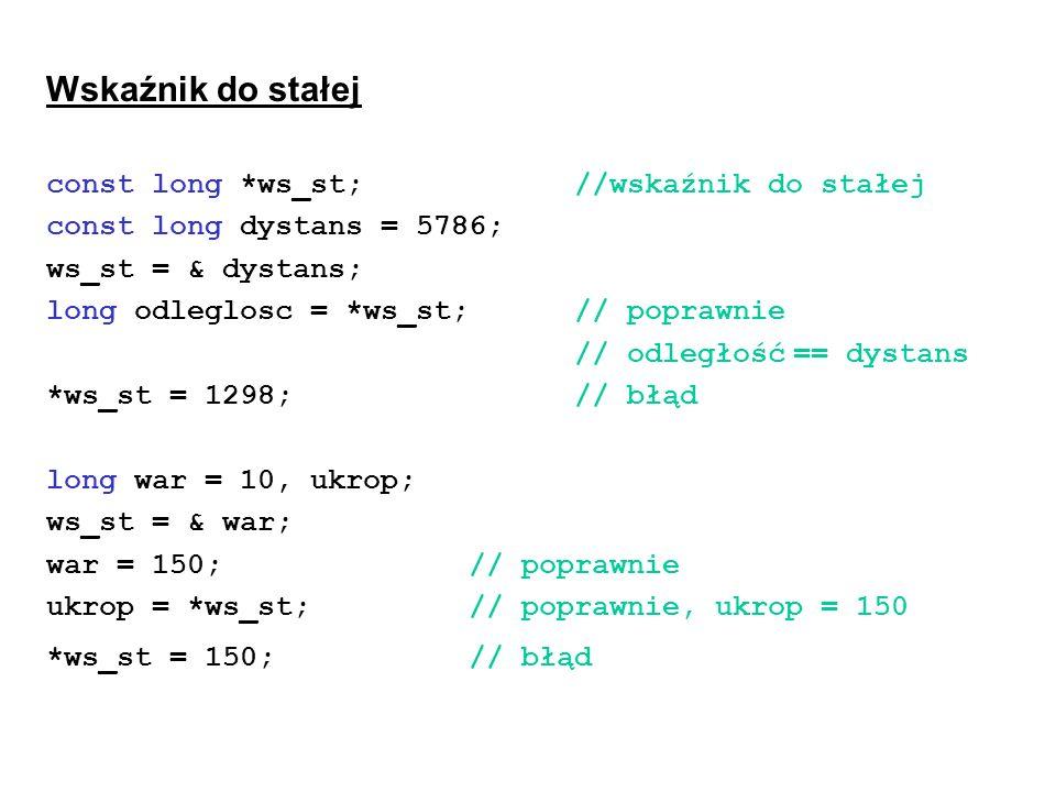Wskaźnik do stałej const long *ws_st; //wskaźnik do stałej const long dystans = 5786; ws_st = & dystans; long odleglosc = *ws_st;// poprawnie // odleg