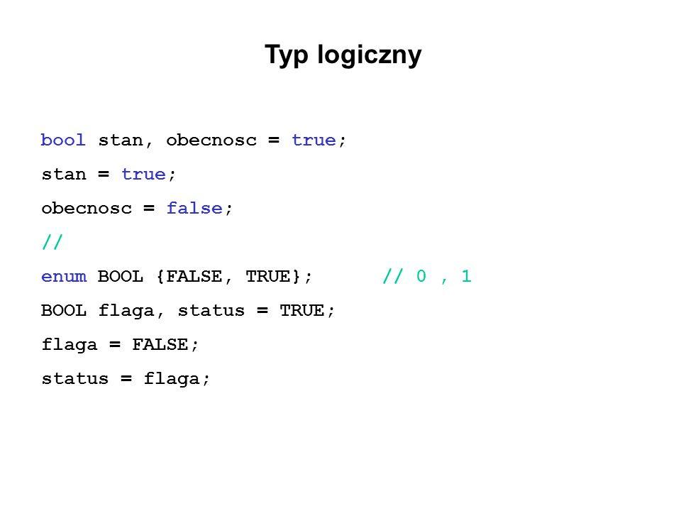 Typ logiczny bool stan, obecnosc = true; stan = true; obecnosc = false; // enum BOOL {FALSE, TRUE};// 0, 1 BOOL flaga, status = TRUE; flaga = FALSE; s