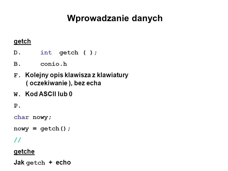 Wprowadzanie danych getch D. int getch ( ); B. conio.h F. Kolejny opis klawisza z klawiatury ( oczekiwanie ), bez echa W. Kod ASCII lub 0 P. char nowy