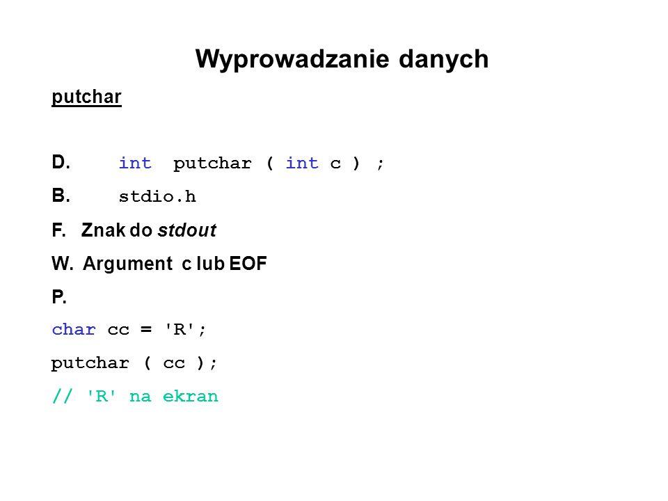 Wyprowadzanie danych putchar D. int putchar ( int c ) ; B. stdio.h F. Znak do stdout W. Argument c lub EOF P. char cc = 'R'; putchar ( cc ); // 'R' na
