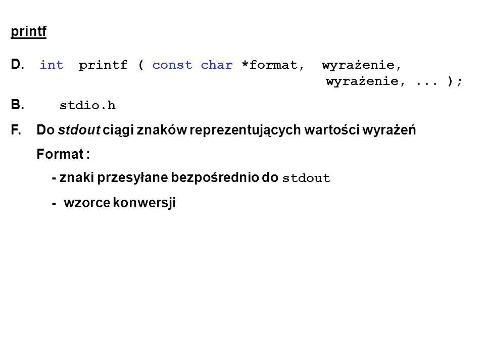 printf D. int printf ( const char *format, wyrażenie, wyrażenie,... ); B. stdio.h F. Do stdout ciągi znaków reprezentujących wartości wyrażeń Format :