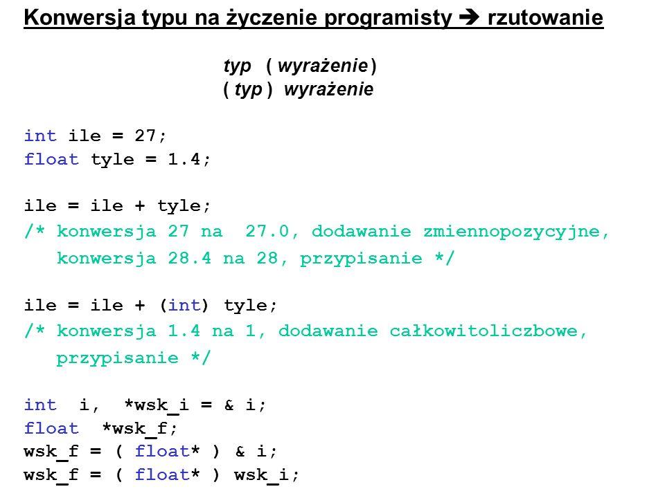 Konwersja typu na życzenie programisty rzutowanie typ ( wyrażenie ) ( typ ) wyrażenie int ile = 27; float tyle = 1.4; ile = ile + tyle; /* konwersja 2