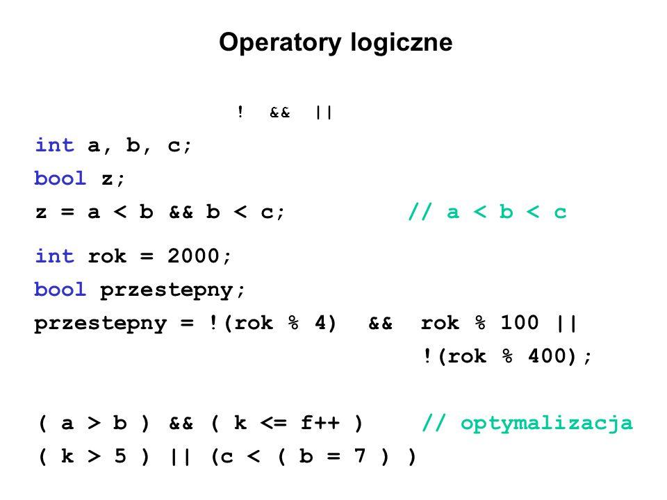 Operatory logiczne ! && || int a, b, c; bool z; z = a < b && b < c; // a < b < c int rok = 2000; bool przestepny; przestepny = !(rok % 4) && rok % 100
