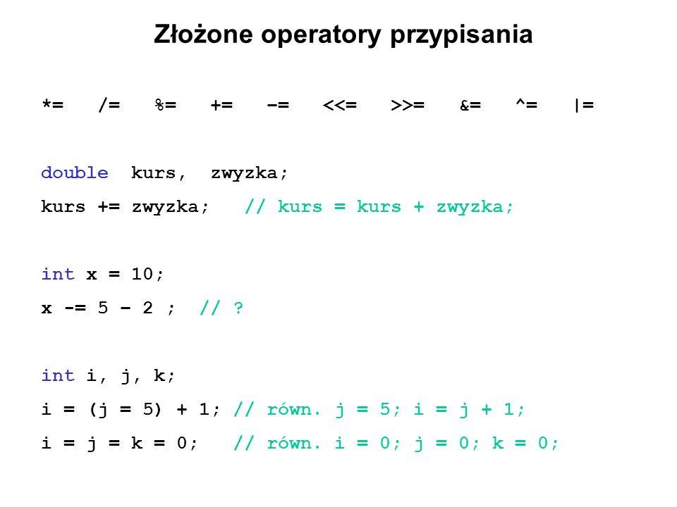 Złożone operatory przypisania *= /= %= += –= >= &= ^= |= double kurs, zwyzka; kurs += zwyzka; // kurs = kurs + zwyzka; int x = 10; x -= 5 – 2 ; // ? i