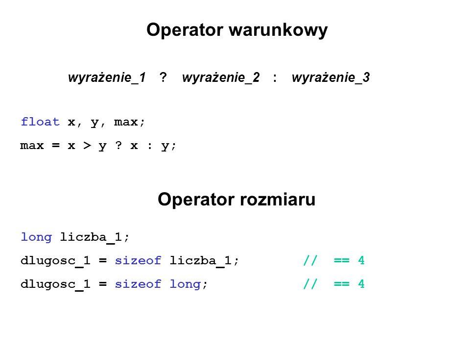 Operator warunkowy wyrażenie_1 ? wyrażenie_2 : wyrażenie_3 float x, y, max; max = x > y ? x : y; Operator rozmiaru long liczba_1; dlugosc_1 = sizeof l