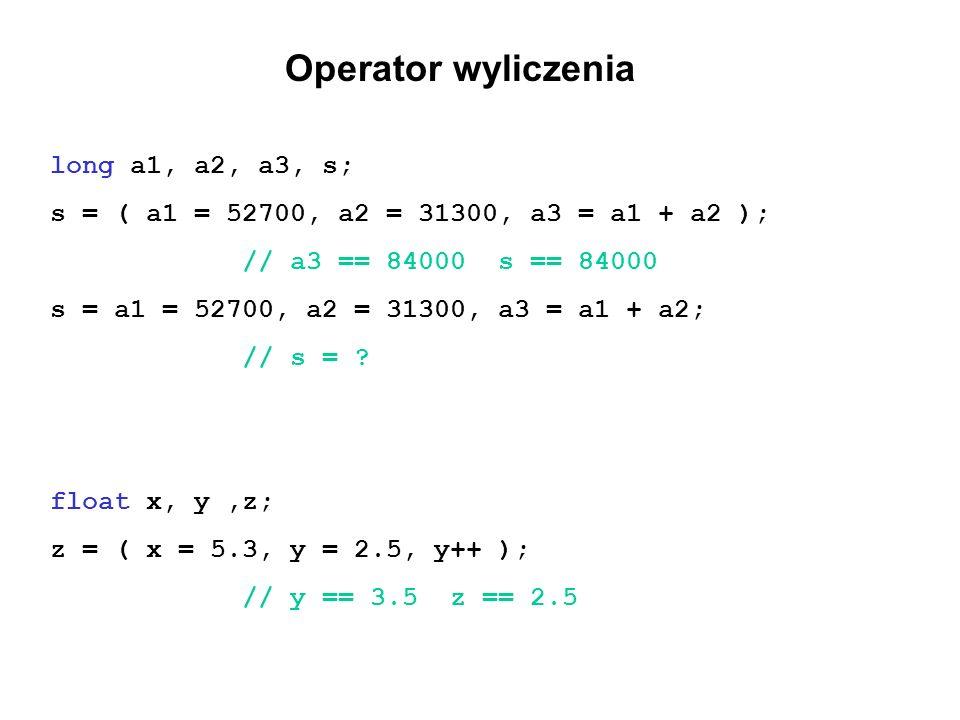 Operator wyliczenia long a1, a2, a3, s; s = ( a1 = 52700, a2 = 31300, a3 = a1 + a2 ); // a3 == 84000 s == 84000 s = a1 = 52700, a2 = 31300, a3 = a1 +