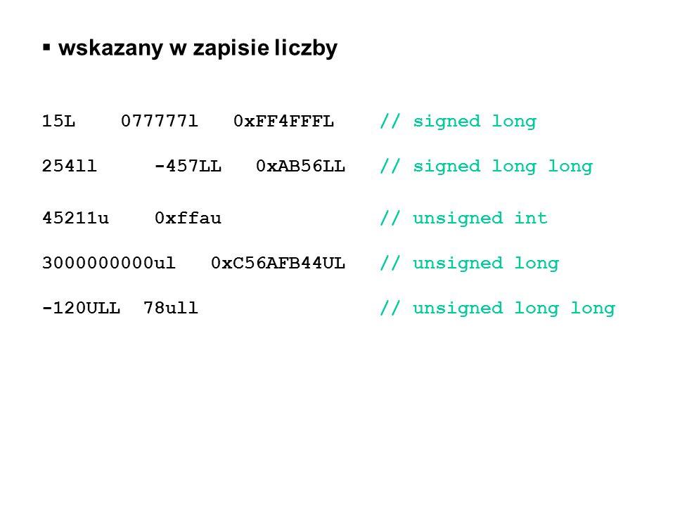 wskazany w zapisie liczby 15L 077777l 0xFF4FFFL// signed long 254ll -457LL 0xAB56LL// signed long long 45211u 0xffau// unsigned int 3000000000ul 0xC56