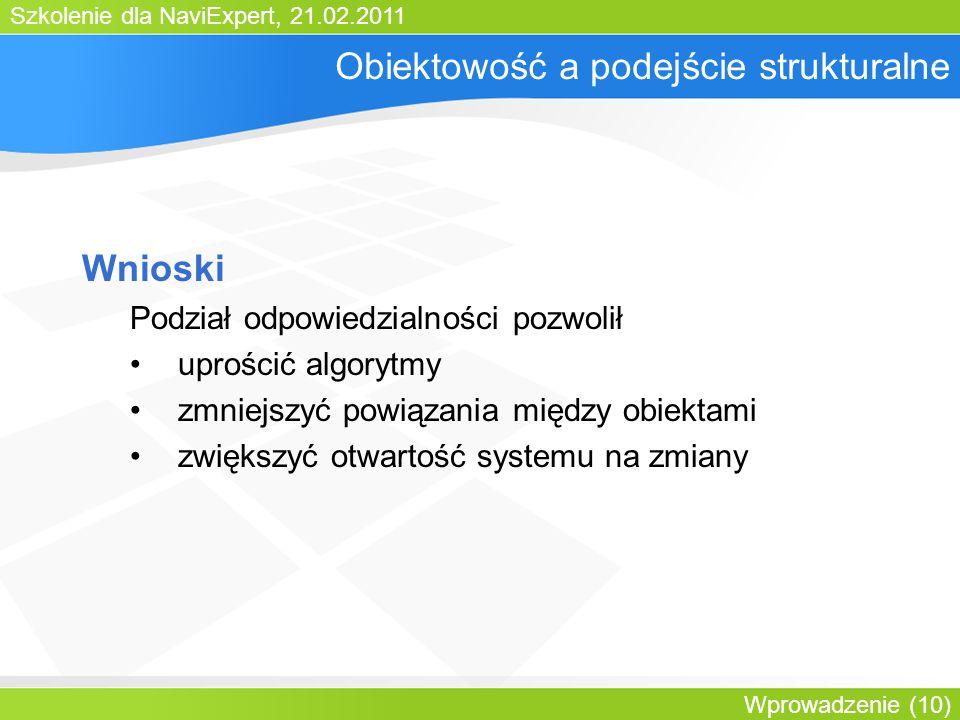 Szkolenie dla NaviExpert, 21.02.2011 Wprowadzenie (10) Obiektowość a podejście strukturalne Wnioski Podział odpowiedzialności pozwolił uprościć algorytmy zmniejszyć powiązania między obiektami zwiększyć otwartość systemu na zmiany
