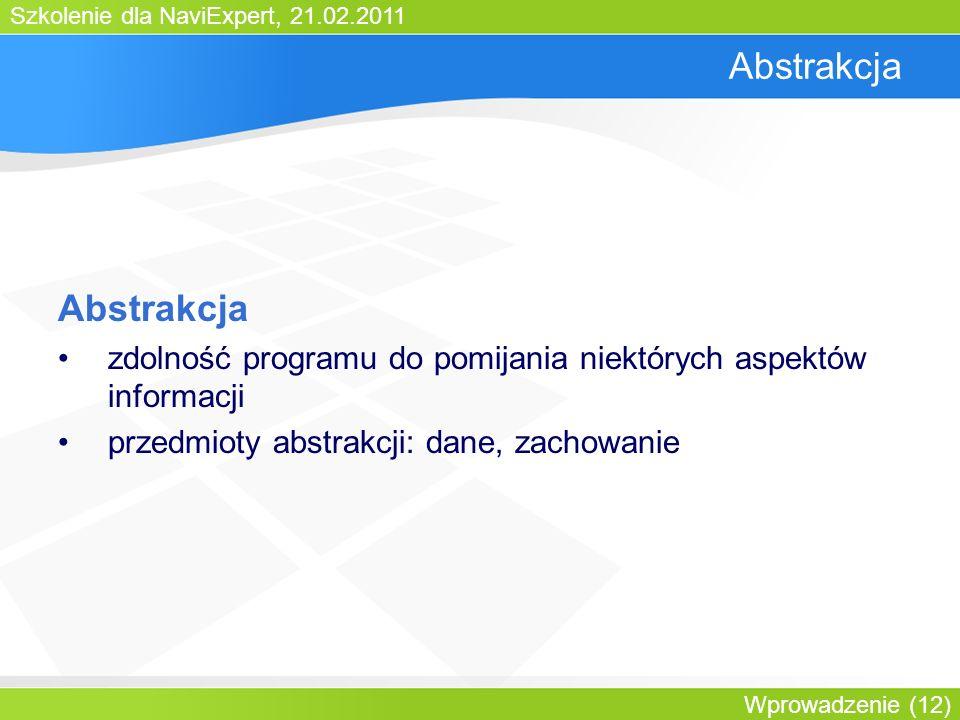 Szkolenie dla NaviExpert, 21.02.2011 Wprowadzenie (12) Abstrakcja zdolność programu do pomijania niektórych aspektów informacji przedmioty abstrakcji: dane, zachowanie