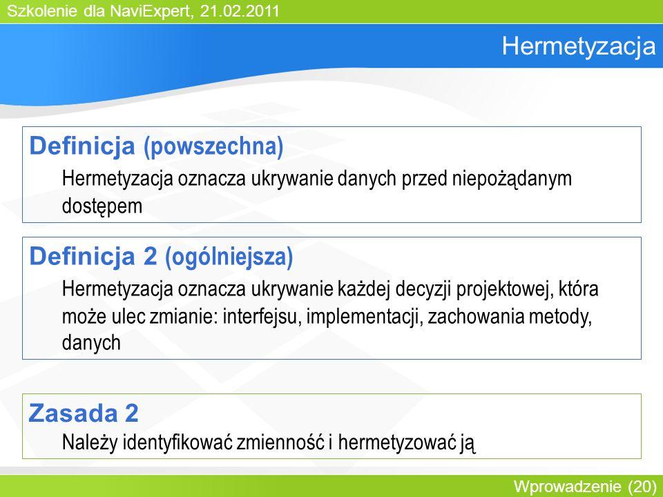 Szkolenie dla NaviExpert, 21.02.2011 Wprowadzenie (20) Hermetyzacja Definicja (powszechna) Hermetyzacja oznacza ukrywanie danych przed niepożądanym dostępem Definicja 2 (ogólniejsza) Hermetyzacja oznacza ukrywanie każdej decyzji projektowej, która może ulec zmianie: interfejsu, implementacji, zachowania metody, danych Zasada 2 Należy identyfikować zmienność i hermetyzować ją