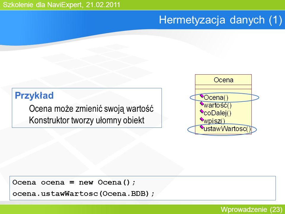 Szkolenie dla NaviExpert, 21.02.2011 Wprowadzenie (23) Hermetyzacja danych (1) Przykład Ocena może zmienić swoją wartość Konstruktor tworzy ułomny obiekt Ocena ocena = new Ocena(); ocena.ustawWartosc(Ocena.BDB);