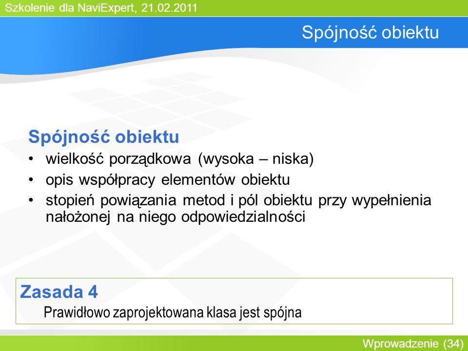 Szkolenie dla NaviExpert, 21.02.2011 Wprowadzenie (34) Spójność obiektu wielkość porządkowa (wysoka – niska) opis współpracy elementów obiektu stopień powiązania metod i pól obiektu przy wypełnienia nałożonej na niego odpowiedzialności Zasada 4 Prawidłowo zaprojektowana klasa jest spójna